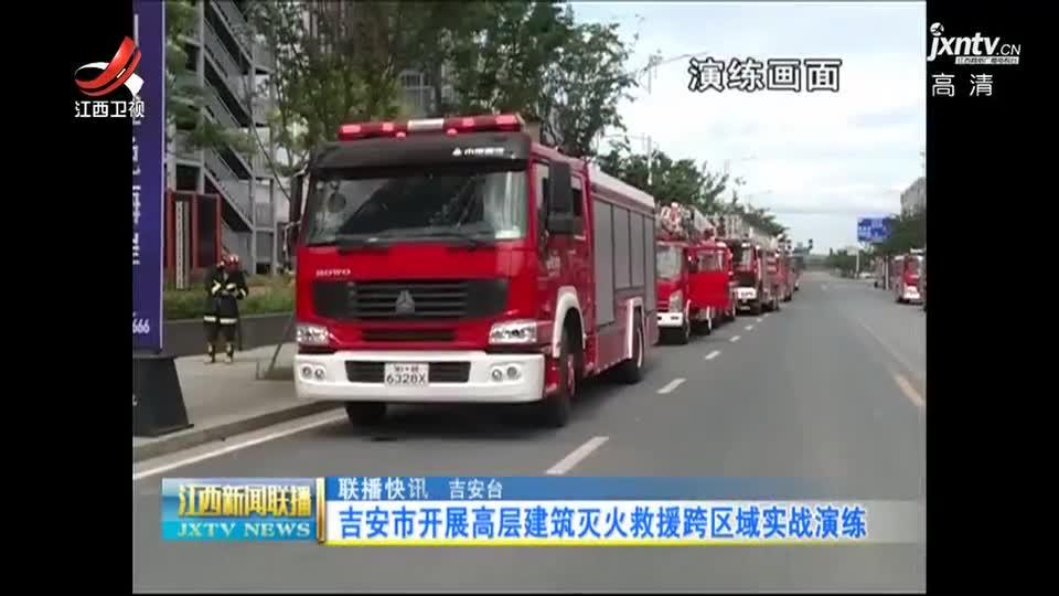 吉安开展高层建筑灭火救援跨区域实战演练