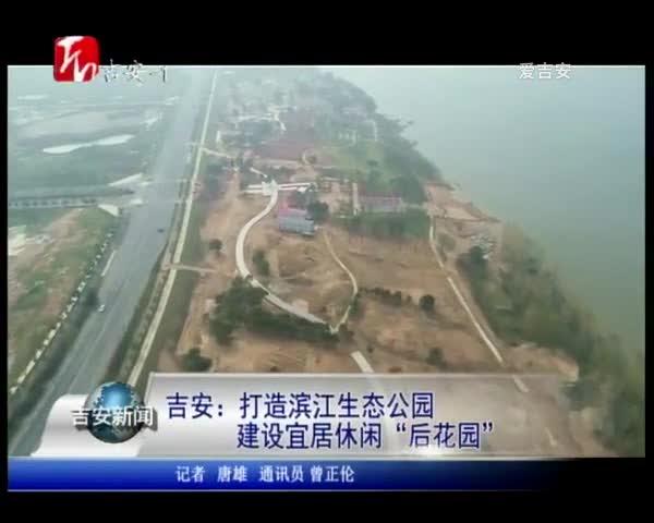"""吉安:打造滨江生态公园 建设宜居休闲""""后花园"""""""