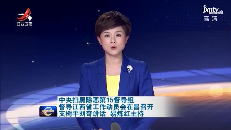 中央扫黑除恶第15督导组督导江西省工作动员会在昌召开 支树平刘奇讲话 易炼红主持